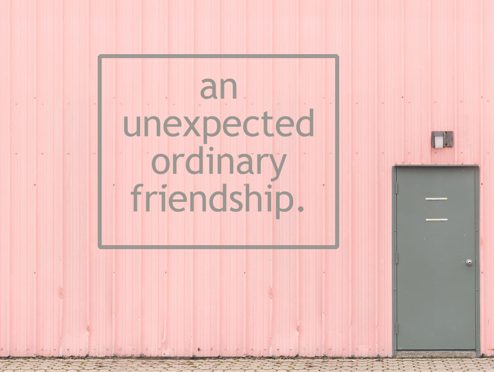 My Unexpected, Ordinary Friendship